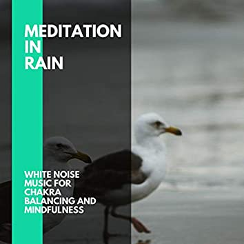 Meditation In Rain - White Noise Music for Chakra Balancing and Mindfulness