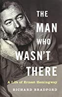 The Man Who Wasn't There: A Life of Ernest Hemingway