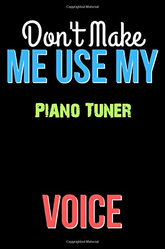 Don't Make Me Use My Piano Tuner Voice - Funny Piano Tuner Notebook Journal And Diary Gift: Lined Notebook / Journal Gift, 120 Pages, 6x9, Soft Cover, Matte Finish