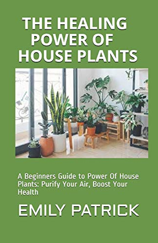 THE HEALING POWER OF HOUSE PLANTS: A Beginners Guide to Power Of House Plants: Purify Your Air, Boost Your Health