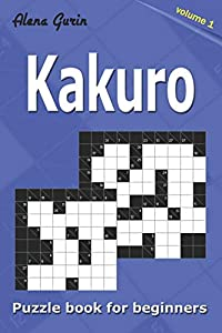 Kakuro puzzle book for beginners.: 200 Cross Sums puzzles. 2 Grid Sizes (Volume 1).