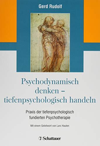 Psychodynamisch denken - tiefenpsychologisch handeln: Praxis der tiefenpsychologisch fundierten Psychotherapie
