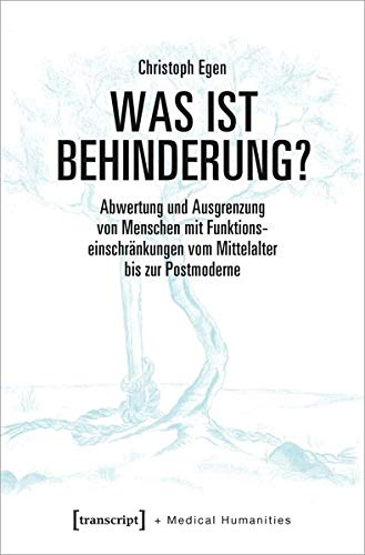 Was ist Behinderung?: Abwertung und Ausgrenzung von Menschen mit Funktionseinschränkungen vom Mittelalter bis zur Postmoderne (Medical Humanities, Bd. 7)