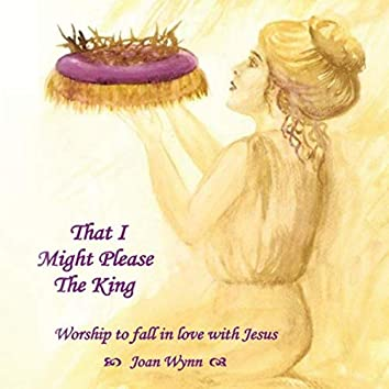 That I Might Please the King: Worship to Fall in Love with Jesus