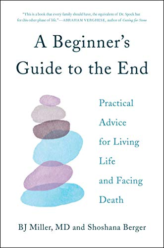 A Beginner's Guide to the End: Practical Advice for Living Life and Facing Death