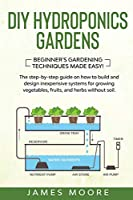 DIY Hydroponics Gardens: The Step-by-Step Guide on How to Build and Design Inexpensive Systems for Growing Vegetables, Fruits, and Herbs without Soil. Beginner's Gardening Techniques Made Easy!