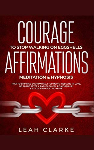 Courage To Stop Walking On Eggshells: Affirmations, Meditation, & Hypnosis: How To Enforce Boundaries, Stop Being Insecure In Love, Be Alone After A Pathological Relationship, & Be Codependent No More