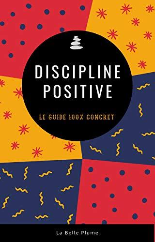 Discipline positive - Le guide 100% concret: L'éducation bienveillante adaptée à la vraie vie !