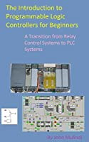 The Introduction to Programmable Logic Controllers for Beginners: A Transition from Relay Control Systems to PLC systems Front Cover