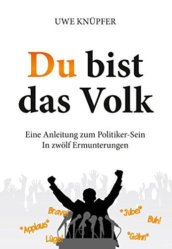 Du bist das Volk: Eine Anleitung zum Politiker-Sein in zwölf Ermunterungen