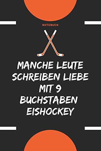 Notizbuch: Manche Leute schreiben Liebe mit 9 Buchstaben: Eishockey: Notizbuch für Eishockey Begeisterte, leidenschaftliche Eishockey-Fans oder Eishockey Spieler / Spielerinnen
