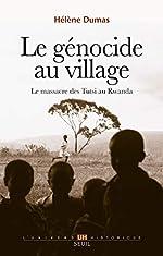 Le Génocide au village. Le massacre des Tutsi au Rwanda de Helene Dumas