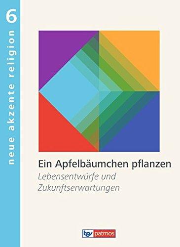 Neue Akzente Religion: Band 6 - Ein Apfelbäumchen pflanzen: Lebensentwürfe und Zukunftserwartungen. Schülerbuch