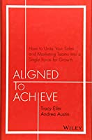 Aligned to Achieve: How to Unite Your Sales and Marketing Teams into a Single Force for Growth