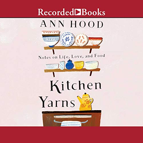 Kitchen Yarns: Notes on Life, Love, and Food Audiobook By Ann Hood cover art