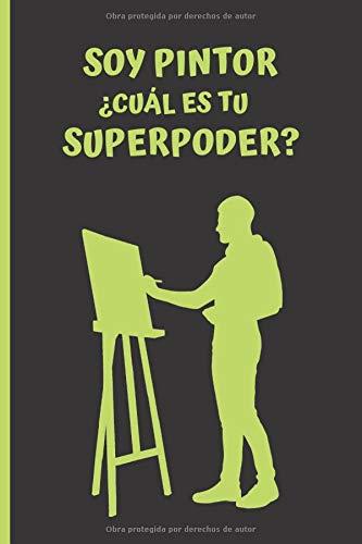 SOY PINTOR ¿CUÁL ES TU SUPERPODER?: CUADERNO DE NOTAS. LIBRETA DE APUNTES, DIARIO PERSONAL O AGENDA.