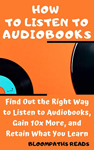 HOW TO LISTEN TO AUDIO BOOKS: Find Out the Right Way to Listen to Audiobooks, Gain 10x More, and Retain What You Learn (English Edition)