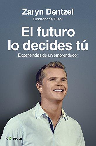 El futuro lo decides tú: Experiencias de un emprendedor (Conecta)