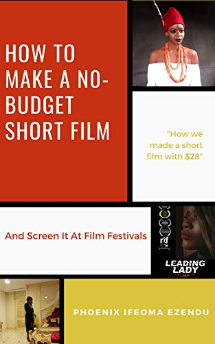 How To Make A No - Budget Short Film: And Screen It At Film Festivals