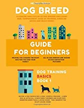 Dog Breed Guide For Beginners: A Concise Analysis Of 50 Dog Breeds (Including Size, Temperament, Ease of Training, Exercise Needs and Much More!) (Dog Training Basics)