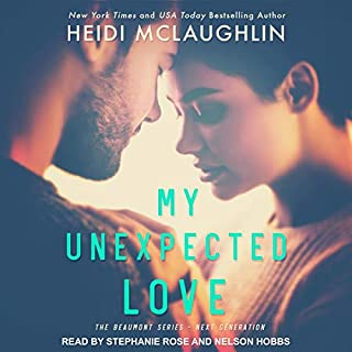 My Unexpected Love     The Beaumont Series: Next Generation, Book 2              Written by:                                                                                                                                 Heidi McLaughlin                               Narrated by:                                                                                                                                 Nelson Hobbs,                                                                                        Stephanie Rose                      Length: 6 hrs and 42 mins     Not rated yet     Overall 0.0