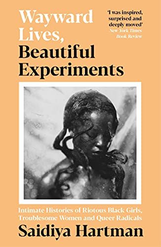 Wayward Lives, Beautiful Experiments: Intimate Histories of Riotous Black Girls, Troublesome Women and Queer Radicals (English Edition)