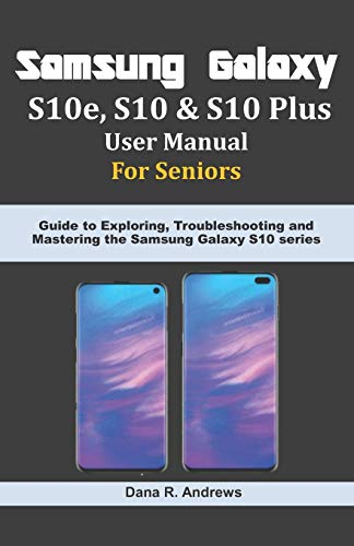 Samsung Galaxy S10e, S10 & S10 Plus User Manual For Seniors: Guide to Exploring, Troubleshooting and Mastering the Samsung Galaxy S10 series