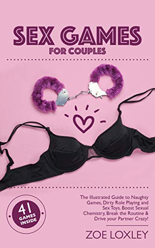 Sex Games for Couples: The Illustrated Guide to Naughty Games, Dirty Role Playing and Sex Toys. Boost Sexual Chemistry, Break the Routine & Drive your Partner Crazy!