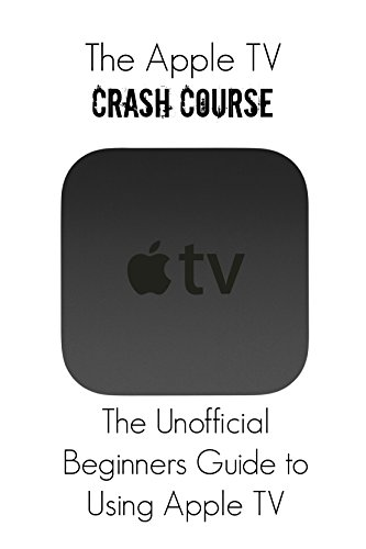 The Apple TV Crash Course: The Unofficial Beginners Guide to Using Apple TV (English Edition)