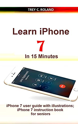 Learn iPhone 7 in 15 Minutes: iPhone 7 user guide with illustrations; iPhone 7 instruction book for seniors (English Edition)