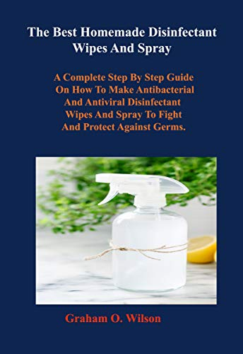 The Best Homemade Disinfectant Wipes And Spray: A Complete Step By Step Guide on How to Make Antibacterial and Antiviral Disinfectant Wipes and Spray to Fight and Protect Against Germs.