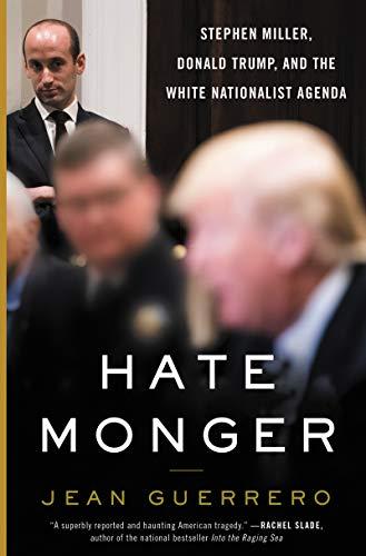 Hatemonger: Stephen Miller, Donald Trump, and the White Nationalist Agenda
