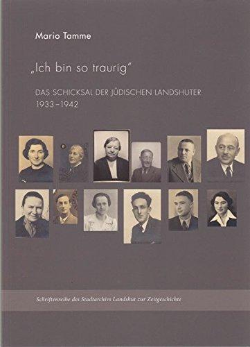 Ich bin so traurig: Das Schicksal der jüdischen Landshuter 1933-1942 (Schriftenreihe des Stadtarchivs Landshut zur Zeitgeschichte)