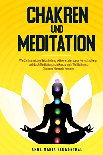 Chakren und Meditation: Wie Sie Ihre geistige Selbstheilung aktivieren, den Vagus Nerv stimulieren und durch Meditationstechniken zu mehr Wohlbefinden, Glück und Harmonie kommen
