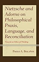 Nietzsche and Adorno on Philosophical Praxis, Language, and Reconciliation: Towards an Ethics of Thinking (Contemporary Studies in Idealism)