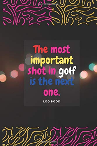 Golf log book :The most important shot in golf is: A Golf log book lined journal for dummies kids father boys teens women men Golf is not a game of ... book golf book Record Detailed Golf father