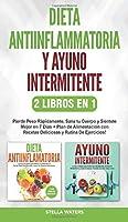Dieta Antiinflamatoria y Ayuno Intermitente - 2 Libros En 1: Pierde Peso Rápidamente, Sana tu Cuerpo y Siéntete Mejor en 7 Días + Plan de Alimentación y Rutina De Ejercicios!