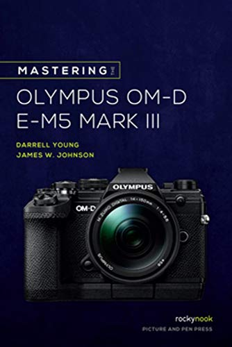 Mastering the Olympus OM-D E-M5 Mark III (The Mastering Camera Guide Series)