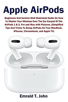 Apple AirPods  Beginners and Seniors Well Illustrated Guide On How To Master Your Wireless Over The Ear Earpod Of The AirPods 1 & 2 Pro and Max with .. MacBook iPhones Chromebook and Apple TV