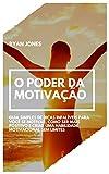 O Poder Da Motivação: Guia Simples De Dicas Infalíveis Para Você Se Motivar, Como Ser Mais Positivo E Criar Uma Habilidade Motivacional Sem Limites (Portuguese Edition)