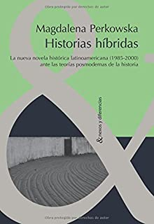 Historias hibridas. La nueva novela historica latinoamericana (1985-2000) ante las teorias posmodernas de la Historia (Spanish Edition)
