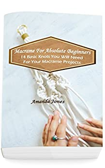 Macrame For Absolute Beginners: 14 Basic Knots You Will Need For Your Macrame Projects: (Step-by-Step Pictures) by [Amanda Jones]