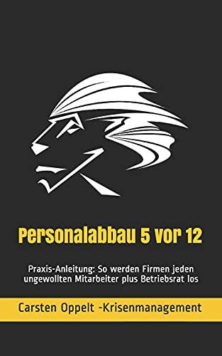 Personalabbau 5 vor 12: Praxis-Anleitung: So werden Firmen jeden ungewollten Mitarbeiter plus Betriebsrat los