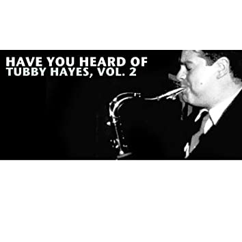 Have You Heard of Tubby Hayes, Vol. 2