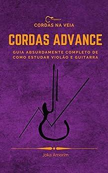 Cordas Advance: Guia absurdamente completo de como estudar violão e guitarra por [Joka Amorim]