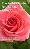 The Perfect Guide for Planting Flowers: Planting flowers,floriculture,making flowers,Flowers for,roses for