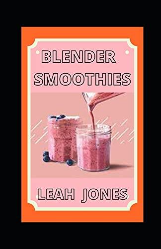Blender Smoothies: Delicious Recipes for Blender Drinks