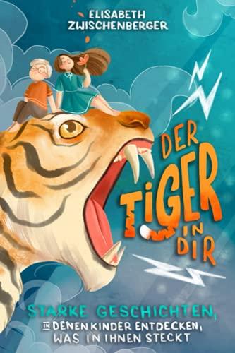 Der Tiger in dir: Starke Geschichten, in denen Kinder entdecken, was in ihnen steckt