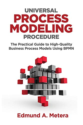 Universal Process Modeling Procedure: The Practical Guide To High-Quality Business Process Models Using BPMN