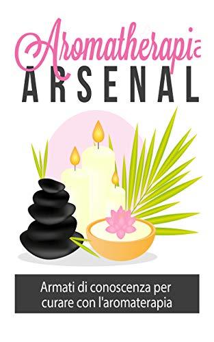 Aromaterapia Arsenal: : Armati di conoscenza per curare con l'aromaterapia (Italian Edition)